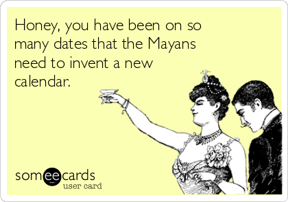 honey-you-have-been-on-so-many-dates-that-the-mayans-need-to-invent-a-new-calendar-f77d9